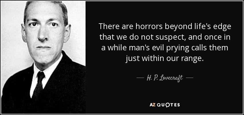 There are horrors beyond life's edge that we do not suspect, and once in a while man's evil prying calls them just within our range. - H. P. Lovecraft