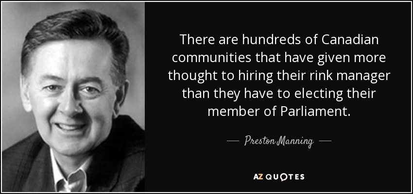 There are hundreds of Canadian communities that have given more thought to hiring their rink manager than they have to electing their member of Parliament. - Preston Manning