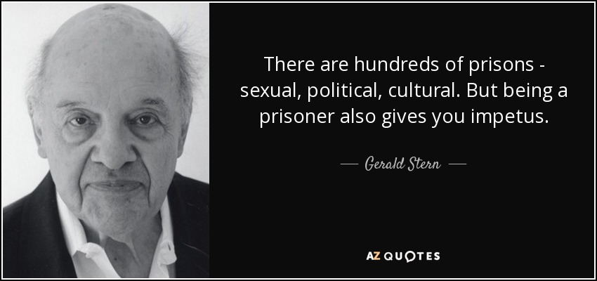 There are hundreds of prisons - sexual, political, cultural. But being a prisoner also gives you impetus. - Gerald Stern