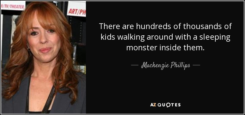 There are hundreds of thousands of kids walking around with a sleeping monster inside them. - Mackenzie Phillips