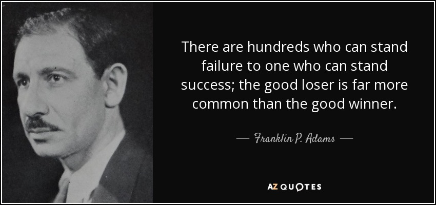 There are hundreds who can stand failure to one who can stand success; the good loser is far more common than the good winner. - Franklin P. Adams