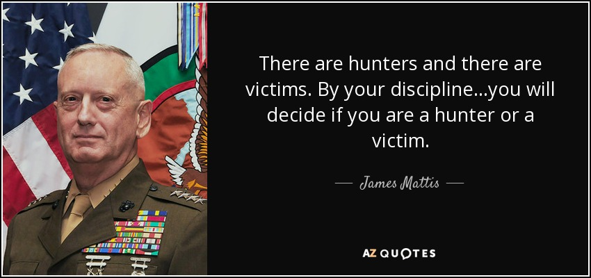 There are hunters and there are victims. By your discipline...you will decide if you are a hunter or a victim. - James Mattis