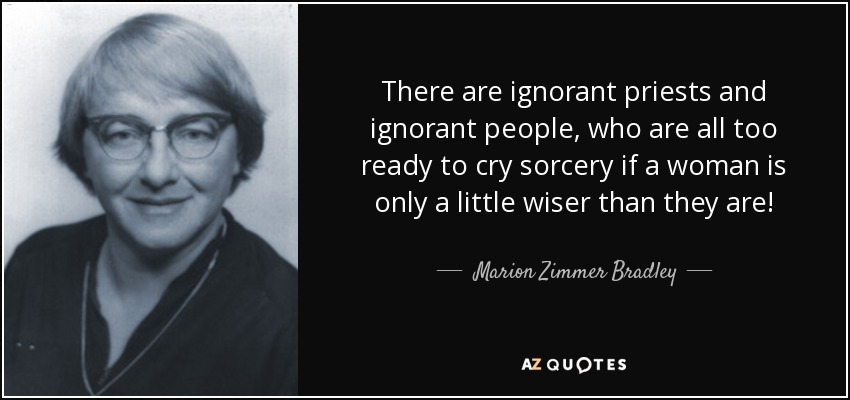 There are ignorant priests and ignorant people, who are all too ready to cry sorcery if a woman is only a little wiser than they are! - Marion Zimmer Bradley