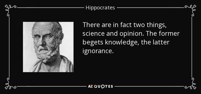 There are in fact two things, science and opinion. The former begets knowledge, the latter ignorance. - Hippocrates