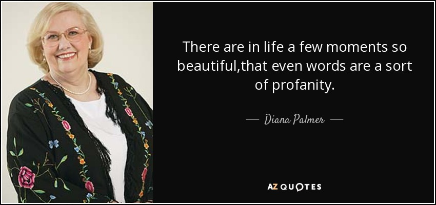 There are in life a few moments so beautiful,that even words are a sort of profanity. - Diana Palmer