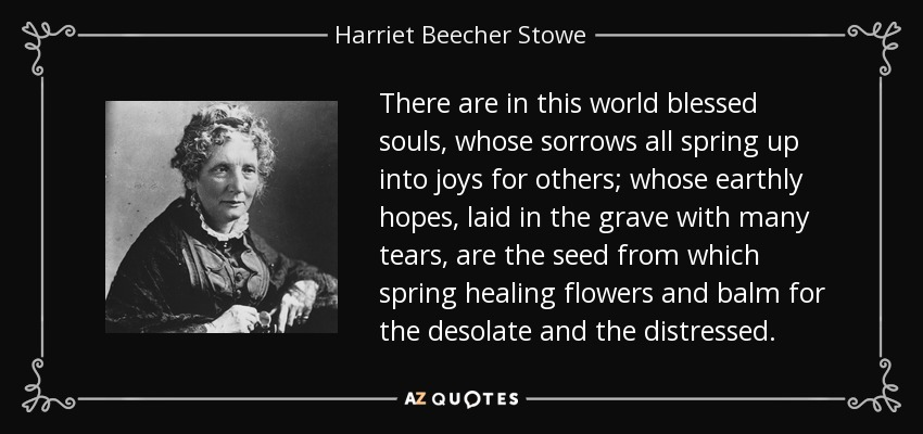 There are in this world blessed souls, whose sorrows all spring up into joys for others; whose earthly hopes, laid in the grave with many tears, are the seed from which spring healing flowers and balm for the desolate and the distressed. - Harriet Beecher Stowe
