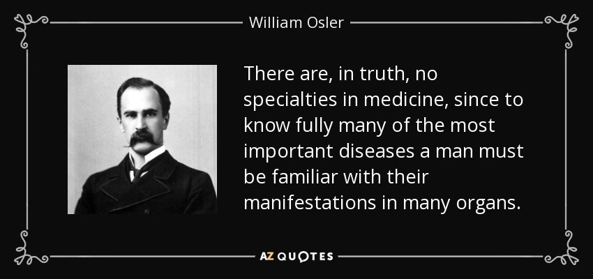There are, in truth, no specialties in medicine, since to know fully many of the most important diseases a man must be familiar with their manifestations in many organs. - William Osler