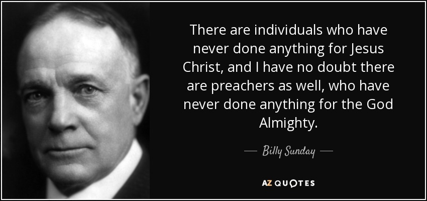 There are individuals who have never done anything for Jesus Christ, and I have no doubt there are preachers as well, who have never done anything for the God Almighty. - Billy Sunday