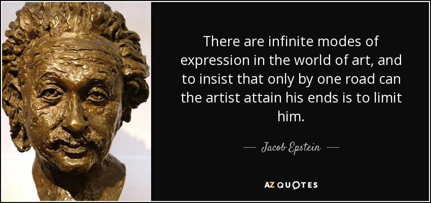 There are infinite modes of expression in the world of art, and to insist that only by one road can the artist attain his ends is to limit him. - Jacob Epstein
