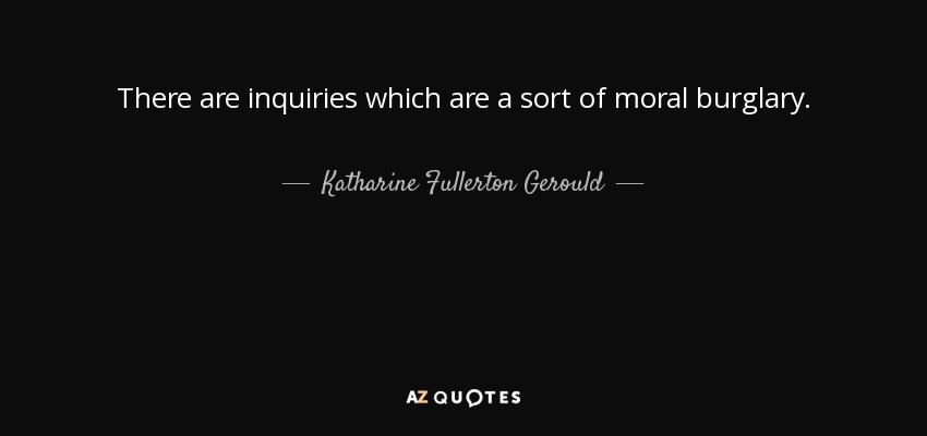 There are inquiries which are a sort of moral burglary. - Katharine Fullerton Gerould