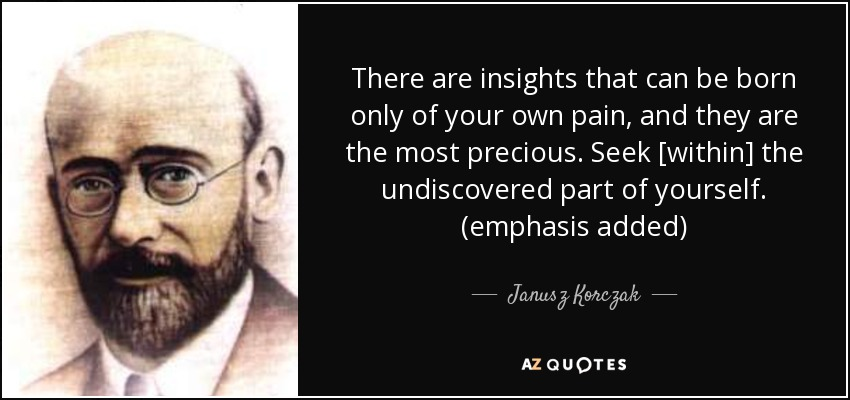 There are insights that can be born only of your own pain, and they are the most precious. Seek [within] the undiscovered part of yourself. (emphasis added) - Janusz Korczak