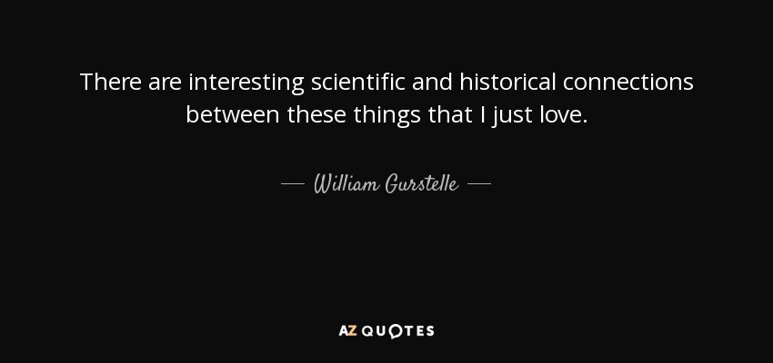 There are interesting scientific and historical connections between these things that I just love. - William Gurstelle