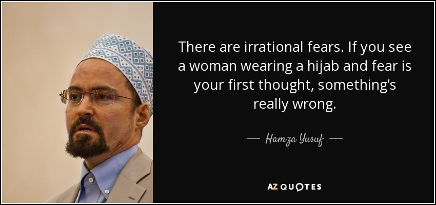 There are irrational fears. If you see a woman wearing a hijab and fear is your first thought, something's really wrong. - Hamza Yusuf