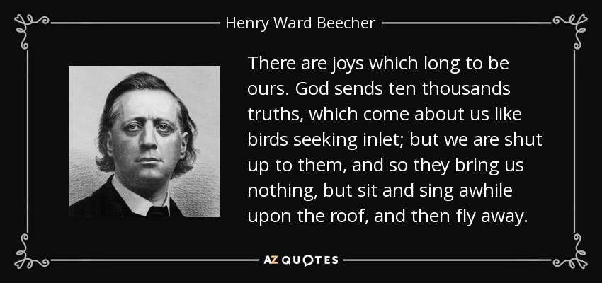 There are joys which long to be ours. God sends ten thousands truths, which come about us like birds seeking inlet; but we are shut up to them, and so they bring us nothing, but sit and sing awhile upon the roof, and then fly away. - Henry Ward Beecher