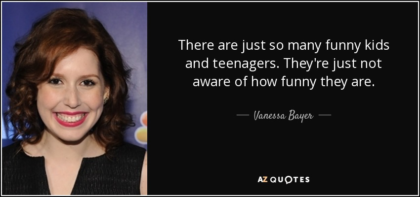 There are just so many funny kids and teenagers. They're just not aware of how funny they are. - Vanessa Bayer