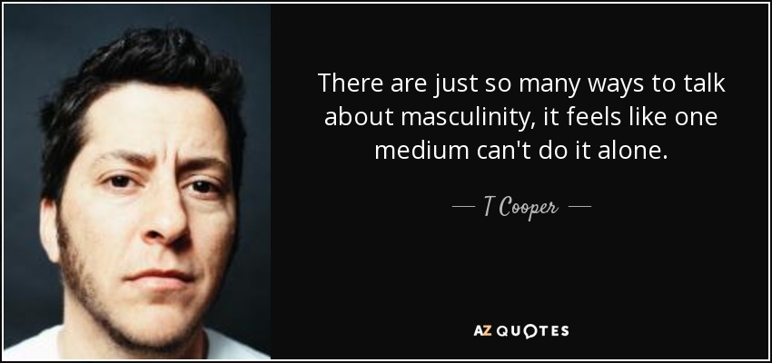 There are just so many ways to talk about masculinity, it feels like one medium can't do it alone. - T Cooper