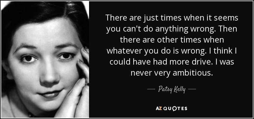 There are just times when it seems you can't do anything wrong. Then there are other times when whatever you do is wrong. I think I could have had more drive. I was never very ambitious. - Patsy Kelly