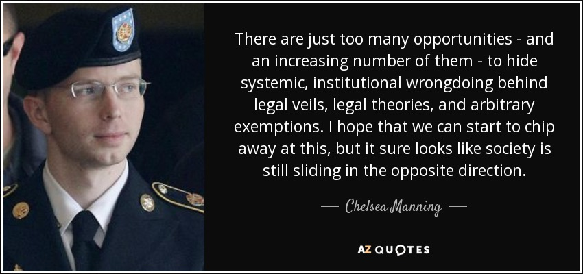 There are just too many opportunities - and an increasing number of them - to hide systemic, institutional wrongdoing behind legal veils, legal theories, and arbitrary exemptions. I hope that we can start to chip away at this, but it sure looks like society is still sliding in the opposite direction. - Chelsea Manning