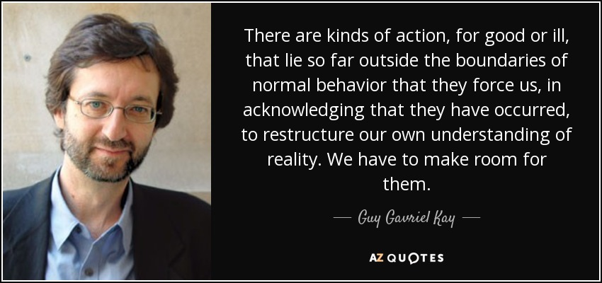 There are kinds of action, for good or ill, that lie so far outside the boundaries of normal behavior that they force us, in acknowledging that they have occurred, to restructure our own understanding of reality. We have to make room for them. - Guy Gavriel Kay