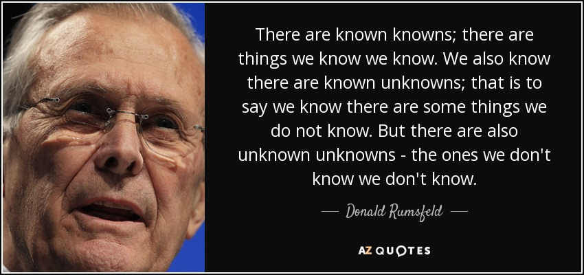 There are known knowns; there are things we know we know. We also know there are known unknowns; that is to say we know there are some things we do not know. But there are also unknown unknowns - the ones we don't know we don't know. - Donald Rumsfeld