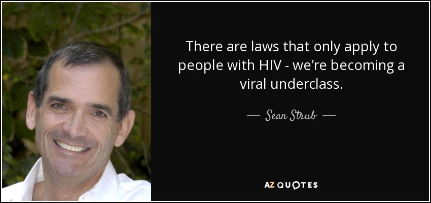 There are laws that only apply to people with HIV - we're becoming a viral underclass. - Sean Strub