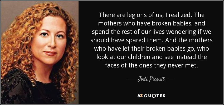 There are legions of us, I realized. The mothers who have broken babies, and spend the rest of our lives wondering if we should have spared them. And the mothers who have let their broken babies go, who look at our children and see instead the faces of the ones they never met. - Jodi Picoult
