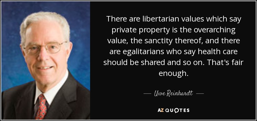 There are libertarian values which say private property is the overarching value, the sanctity thereof, and there are egalitarians who say health care should be shared and so on. That's fair enough. - Uwe Reinhardt
