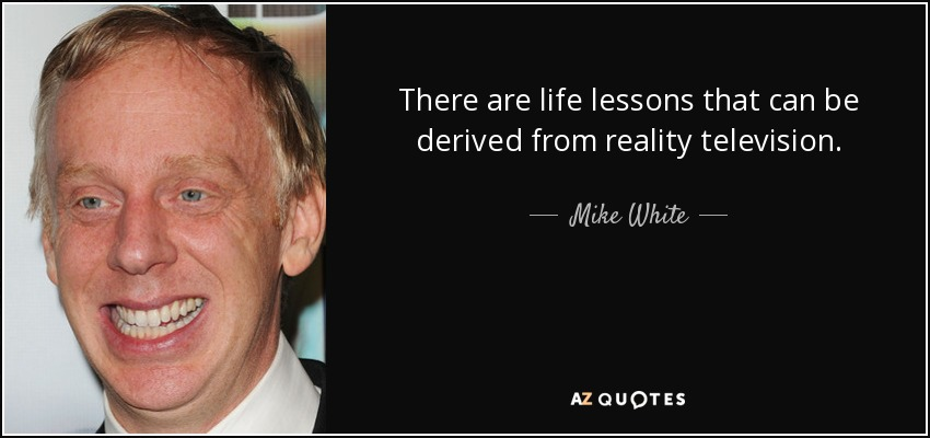 There are life lessons that can be derived from reality television. - Mike White