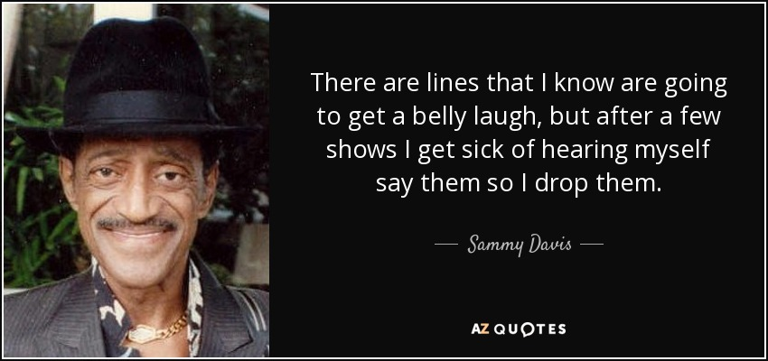 There are lines that I know are going to get a belly laugh, but after a few shows I get sick of hearing myself say them so I drop them. - Sammy Davis, Jr.
