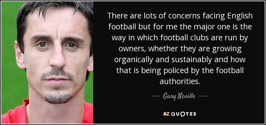 There are lots of concerns facing English football but for me the major one is the way in which football clubs are run by owners, whether they are growing organically and sustainably and how that is being policed by the football authorities. - Gary Neville