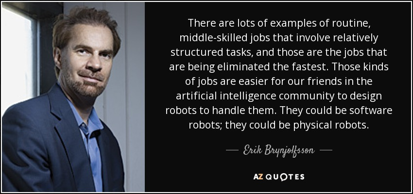 There are lots of examples of routine, middle-skilled jobs that involve relatively structured tasks, and those are the jobs that are being eliminated the fastest. Those kinds of jobs are easier for our friends in the artificial intelligence community to design robots to handle them. They could be software robots; they could be physical robots. - Erik Brynjolfsson