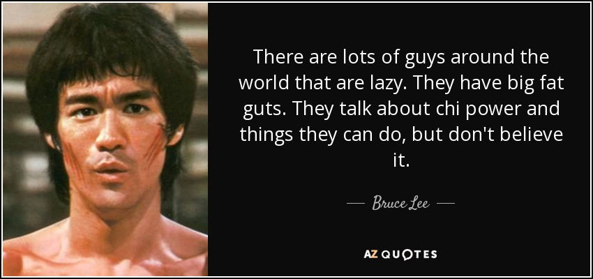 There are lots of guys around the world that are lazy. They have big fat guts. They talk about chi power and things they can do, but don't believe it. - Bruce Lee