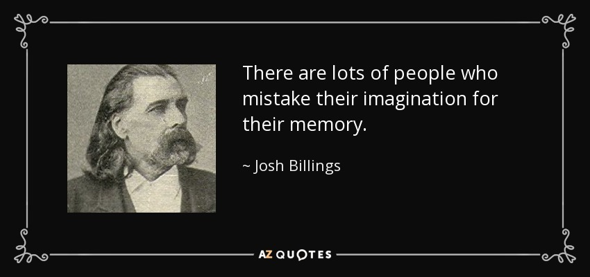 There are lots of people who mistake their imagination for their memory. - Josh Billings