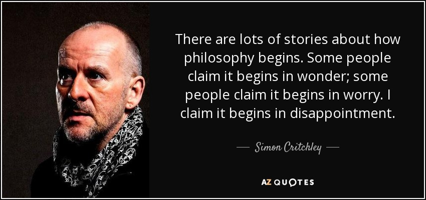 There are lots of stories about how philosophy begins. Some people claim it begins in wonder; some people claim it begins in worry. I claim it begins in disappointment. - Simon Critchley