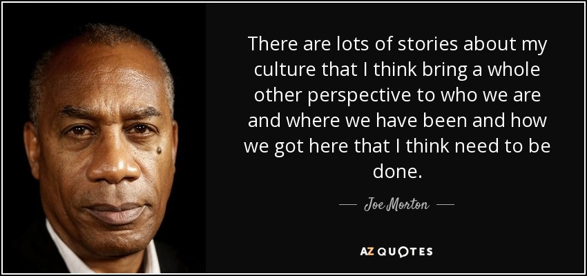 There are lots of stories about my culture that I think bring a whole other perspective to who we are and where we have been and how we got here that I think need to be done. - Joe Morton