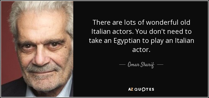 There are lots of wonderful old Italian actors. You don't need to take an Egyptian to play an Italian actor. - Omar Sharif