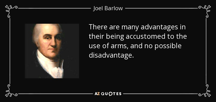There are many advantages in their being accustomed to the use of arms, and no possible disadvantage. - Joel Barlow