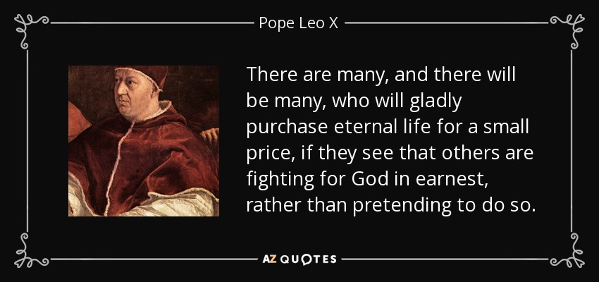 There are many, and there will be many, who will gladly purchase eternal life for a small price, if they see that others are fighting for God in earnest, rather than pretending to do so. - Pope Leo X