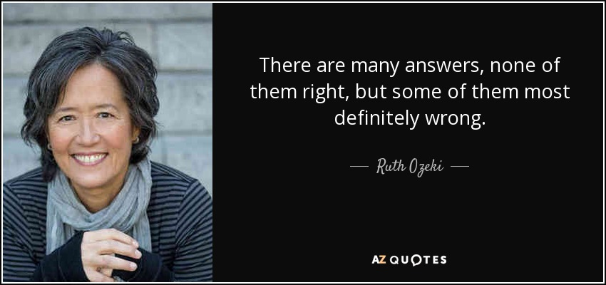 There are many answers, none of them right, but some of them most definitely wrong. - Ruth Ozeki