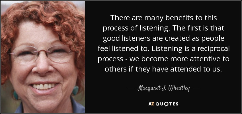 There are many benefits to this process of listening. The first is that good listeners are created as people feel listened to. Listening is a reciprocal process - we become more attentive to others if they have attended to us. - Margaret J. Wheatley