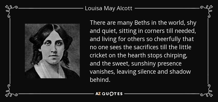 There are many Beths in the world, shy and quiet, sitting in corners till needed, and living for others so cheerfully that no one sees the sacrifices till the little cricket on the hearth stops chirping, and the sweet, sunshiny presence vanishes, leaving silence and shadow behind. - Louisa May Alcott