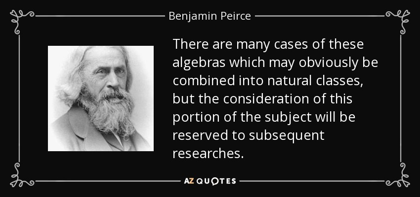 There are many cases of these algebras which may obviously be combined into natural classes, but the consideration of this portion of the subject will be reserved to subsequent researches. - Benjamin Peirce