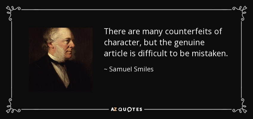 There are many counterfeits of character, but the genuine article is difficult to be mistaken. - Samuel Smiles