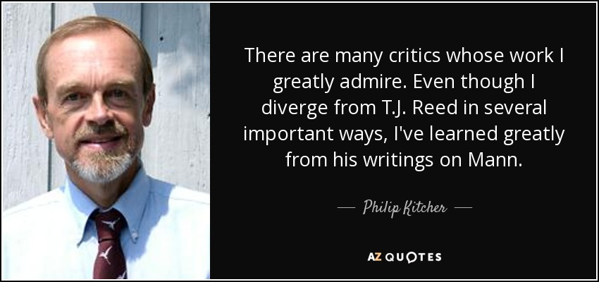 There are many critics whose work I greatly admire. Even though I diverge from T.J. Reed in several important ways, I've learned greatly from his writings on Mann. - Philip Kitcher