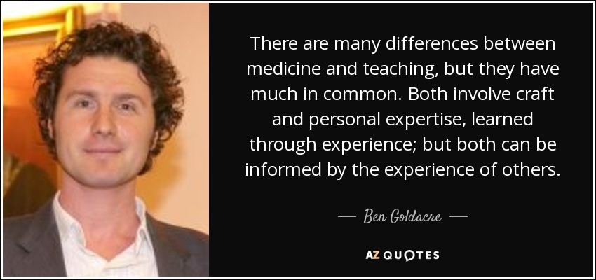 There are many differences between medicine and teaching, but they have much in common. Both involve craft and personal expertise, learned through experience; but both can be informed by the experience of others. - Ben Goldacre