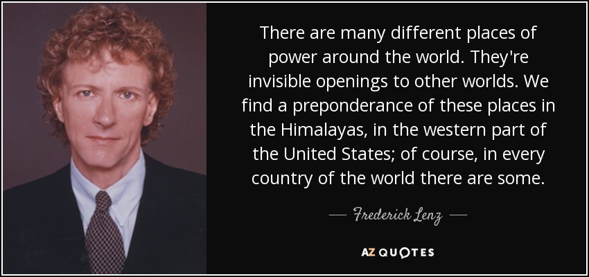 There are many different places of power around the world. They're invisible openings to other worlds. We find a preponderance of these places in the Himalayas, in the western part of the United States; of course, in every country of the world there are some. - Frederick Lenz
