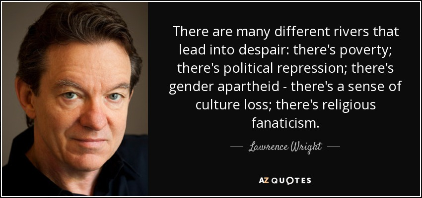 There are many different rivers that lead into despair: there's poverty; there's political repression; there's gender apartheid - there's a sense of culture loss; there's religious fanaticism. - Lawrence Wright