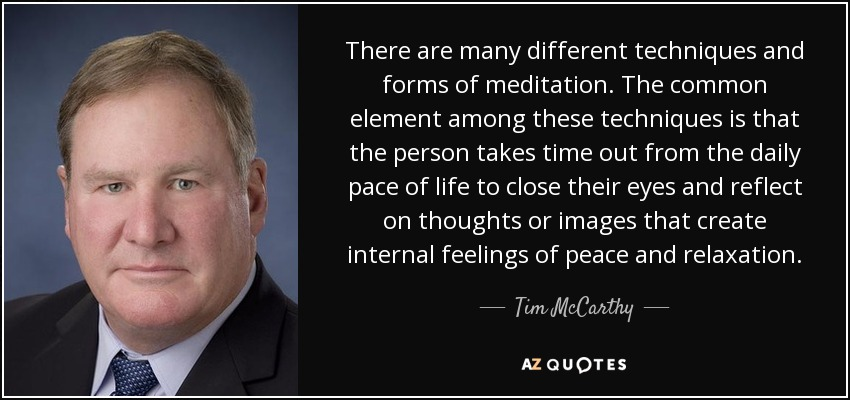 There are many different techniques and forms of meditation. The common element among these techniques is that the person takes time out from the daily pace of life to close their eyes and reflect on thoughts or images that create internal feelings of peace and relaxation. - Tim McCarthy