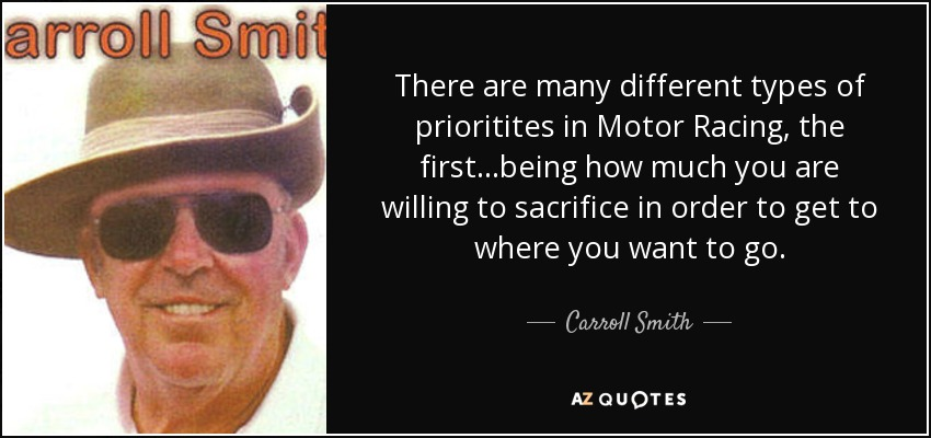 There are many different types of prioritites in Motor Racing, the first...being how much you are willing to sacrifice in order to get to where you want to go. - Carroll Smith