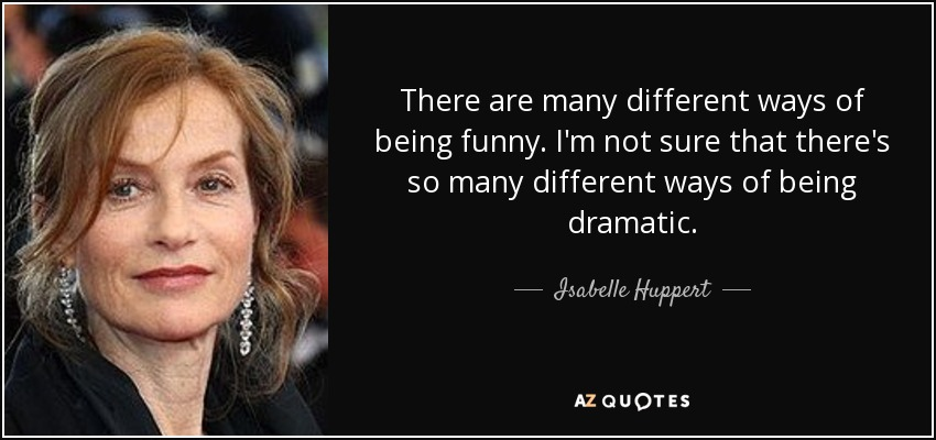 There are many different ways of being funny. I'm not sure that there's so many different ways of being dramatic. - Isabelle Huppert